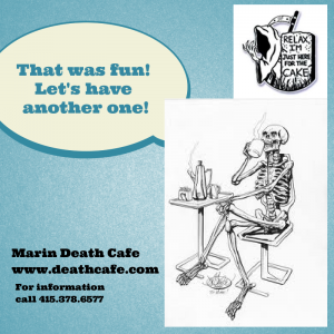 For more information on future Death Cafe's in Marin, you are welcome to email  nancyrhine@aol.com or call 415-378-6577.